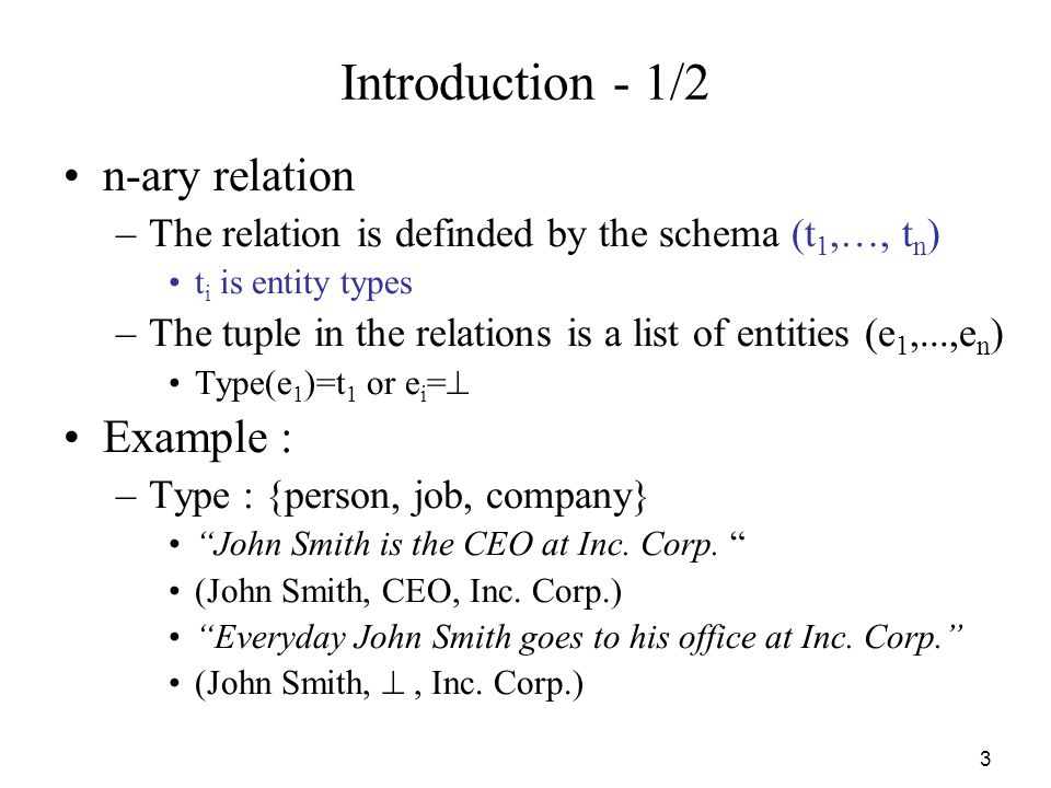 3 Introduction - 1/2 n-ary relation –The relation is definded by the schema (t 1,…, t n ) t i is entity types –The tuple in the relations is a list of entities (e 1,...,e n ) Type(e 1 )=t 1 or e i = Example : –Type : {person, job, company} John Smith is the CEO at Inc.