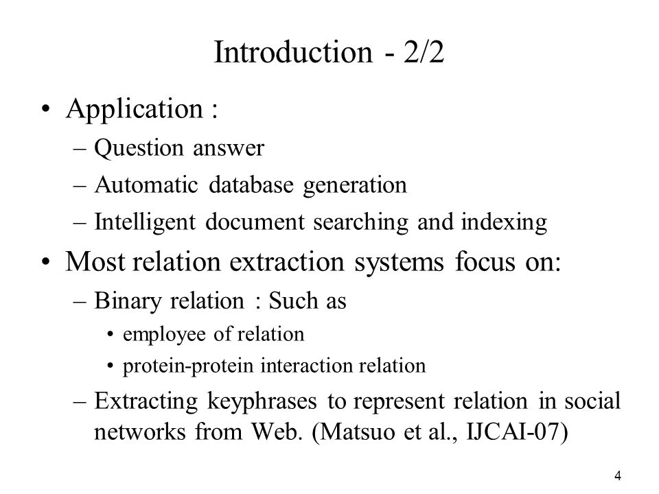 4 Introduction - 2/2 Application : –Question answer –Automatic database generation –Intelligent document searching and indexing Most relation extraction systems focus on: –Binary relation : Such as employee of relation protein-protein interaction relation –Extracting keyphrases to represent relation in social networks from Web.
