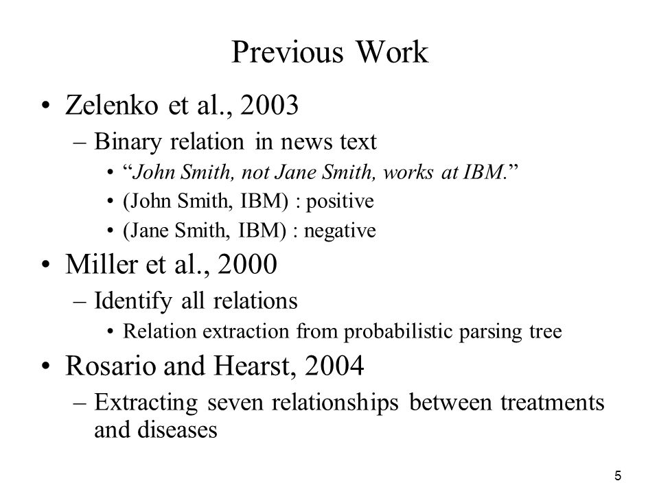 5 Previous Work Zelenko et al., 2003 –Binary relation in news text John Smith, not Jane Smith, works at IBM. (John Smith, IBM) : positive (Jane Smith,
