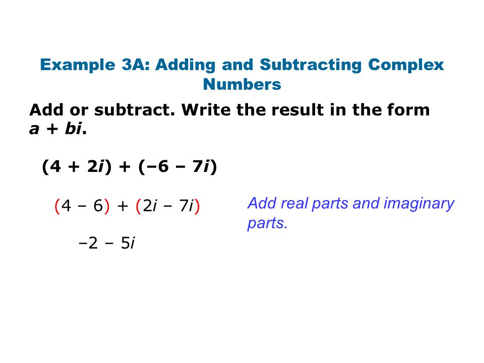 Add or subtract. Write the result in the form a + bi. Example 3A: Adding and Subtracting Complex Numbers (4 + 2i) + (–6 – 7i) Add real parts and imagi