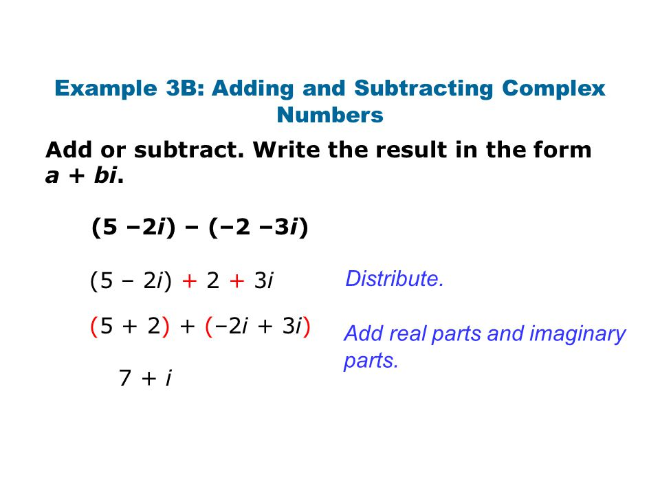 Add or subtract. Write the result in the form a + bi. Example 3B: Adding and Subtracting Complex Numbers (5 –2i) – (–2 –3i) Distribute. Add real parts