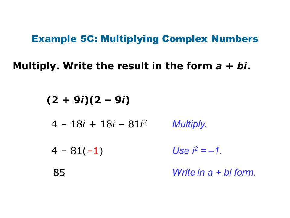 Multiply. Write the result in the form a + bi. Example 5C: Multiplying Complex Numbers (2 + 9i)(2 – 9i) Multiply. Write in a + bi form. Use i 2 = –1.