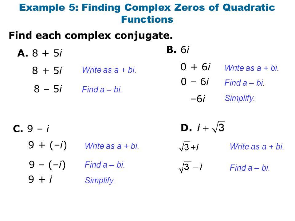 Find each complex conjugate. Example 5: Finding Complex Zeros of Quadratic Functions A. 8 + 5i B. 6i 0 + 6i 8 + 5i 8 – 5i Write as a + bi. Find a – bi