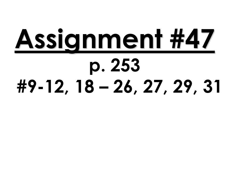 Assignment #47 Assignment #47 p. 253 #9-12, 18 – 26, 27, 29, 31