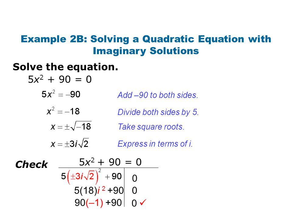 Solve the equation. Example 2B: Solving a Quadratic Equation with Imaginary Solutions Add –90 to both sides. Divide both sides by 5. Take square roots
