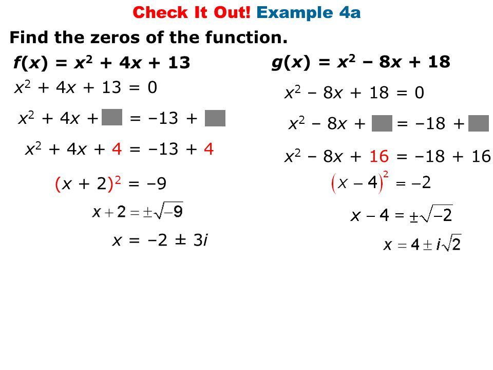 Check It Out! Example 4a Find the zeros of the function. x 2 + 4x + = –13 + f(x) = x 2 + 4x + 13 x 2 + 4x + 13 = 0 x 2 + 4x + 4 = –13 + 4 (x + 2) 2 =