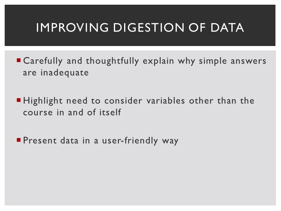 Carefully and thoughtfully explain why simple answers are inadequate Highlight need to consider variables other than the course in and of itself Present data in a user-friendly way IMPROVING DIGESTION OF DATA