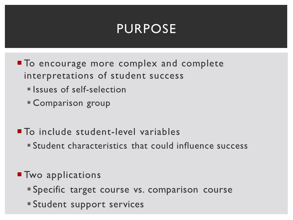 To encourage more complex and complete interpretations of student success Issues of self-selection Comparison group To include student-level variables Student characteristics that could influence success Two applications Specific target course vs.