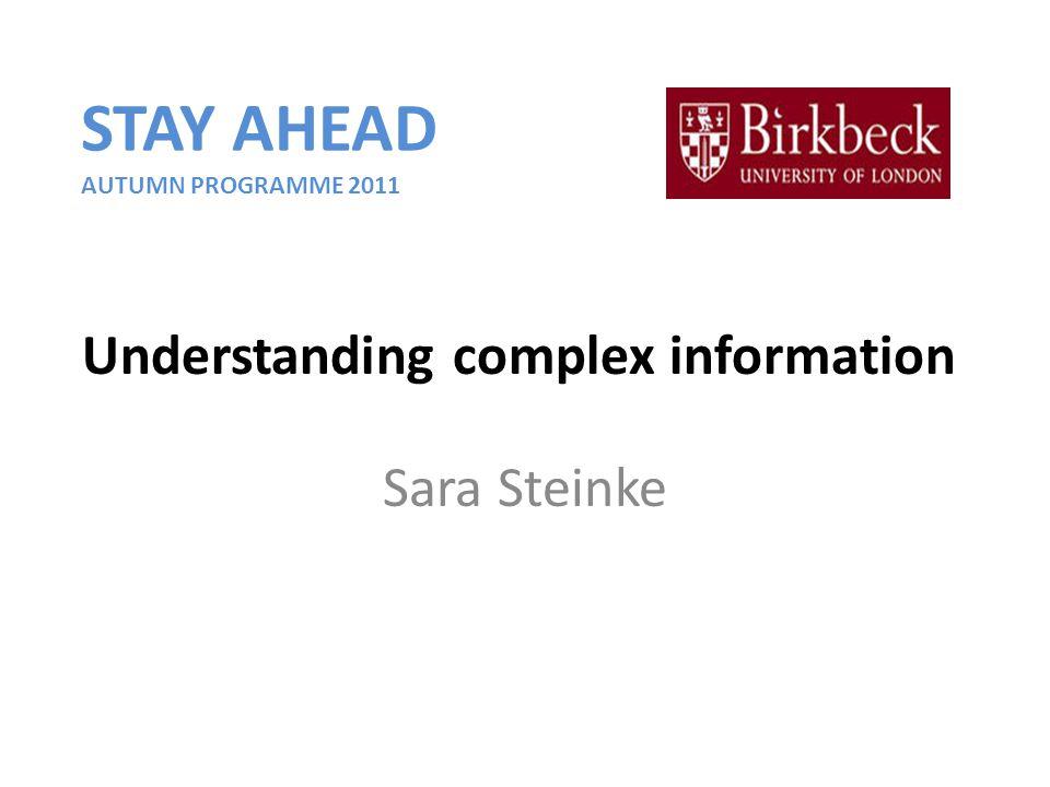 Understanding complex information Sara Steinke STAY AHEAD AUTUMN PROGRAMME 2011