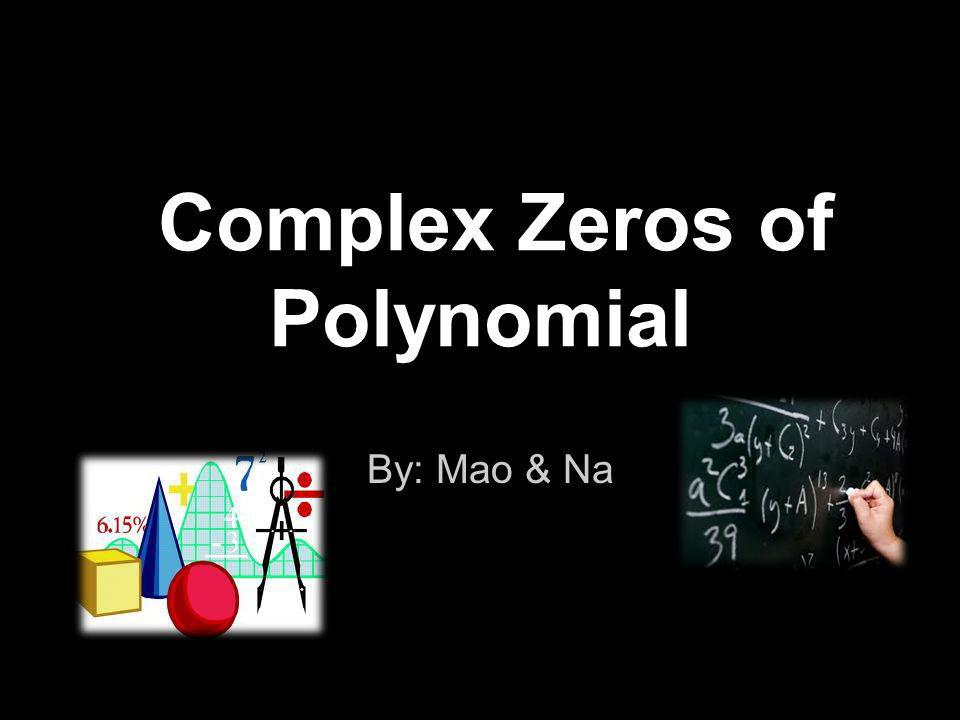 Complex Zeros of Polynomial By: Mao & Na