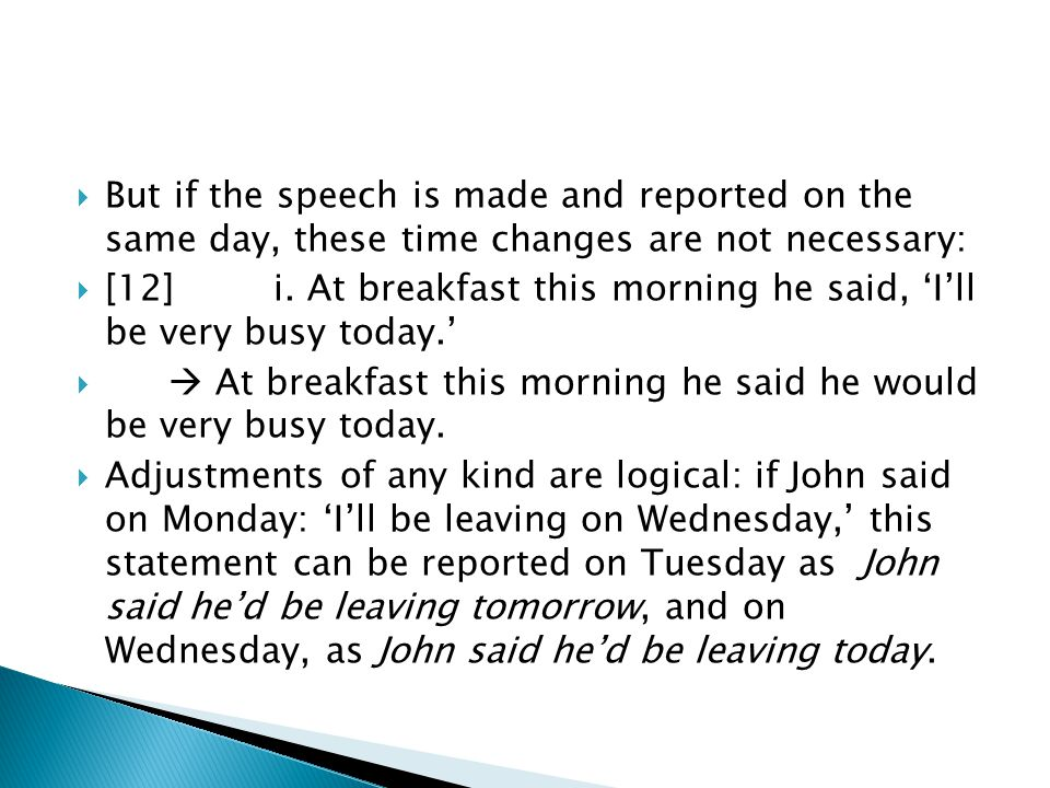 But if the speech is made and reported on the same day, these time changes are not necessary: [12]i. At breakfast this morning he said, Ill be very bu