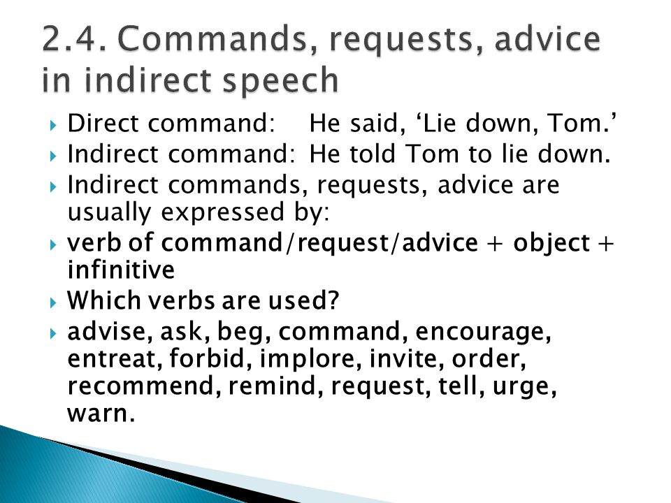 Direct command:He said, Lie down, Tom. Indirect command:He told Tom to lie down. Indirect commands, requests, advice are usually expressed by: verb of