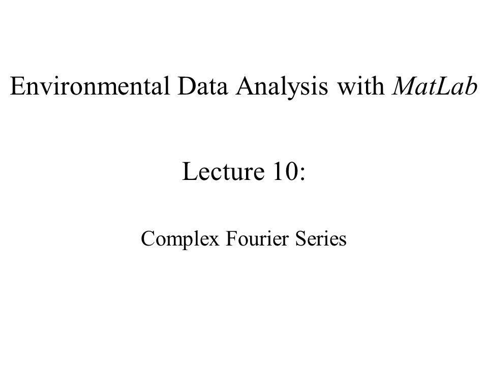 Environmental Data Analysis with MatLab Lecture 10: Complex Fourier Series