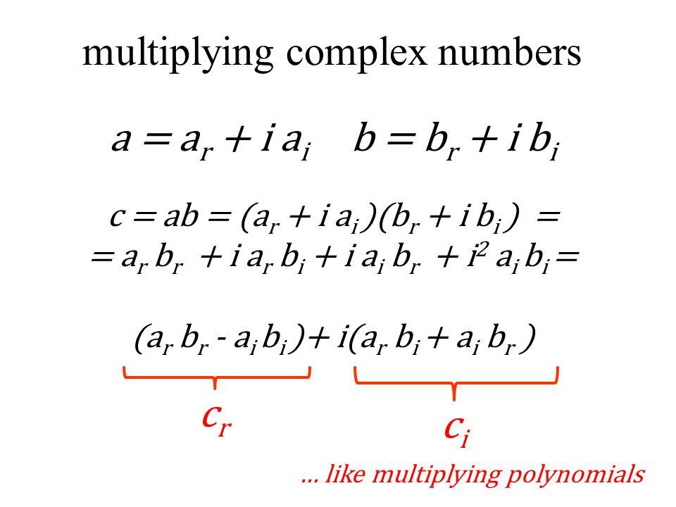 multiplying complex numbers a = a r + i a i b = b r + i b i c = ab = (a r + i a i )(b r + i b i ) = = a r b r + i a r b i + i a i b r + i 2 a i b i = (a r b r - a i b i )+ i(a r b i + a i b r ) crcr cici … like multiplying polynomials
