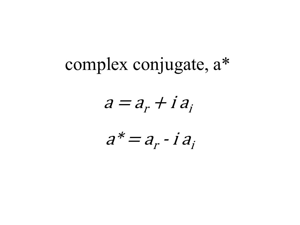 complex conjugate, a* a = a r + i a i a* = a r - i a i