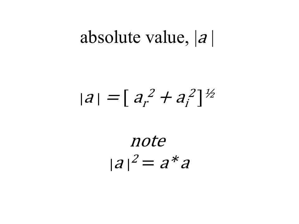 absolute value, | a | | a | = [ a r 2 + a i 2 ] ½ note | a | 2 = a* a