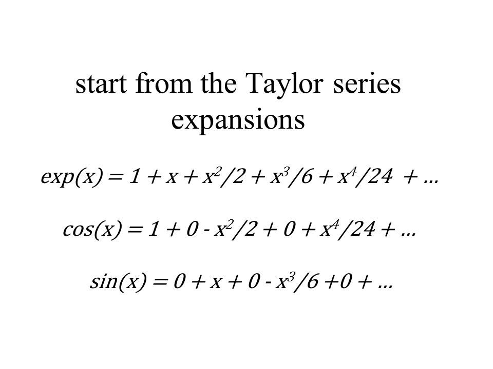 start from the Taylor series expansions exp(x) = 1 + x + x 2 /2 + x 3 /6 + x 4 /24 + … cos(x) = 1 + 0 - x 2 /2 + 0 + x 4 /24 + … sin(x) = 0 + x + 0 - x 3 /6 +0 + …