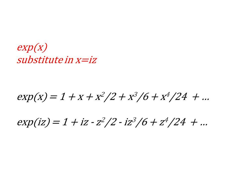 exp(x) substitute in x=iz exp(x) = 1 + x + x 2 /2 + x 3 /6 + x 4 /24 + … exp(iz) = 1 + iz - z 2 /2 - iz 3 /6 + z 4 /24 + …