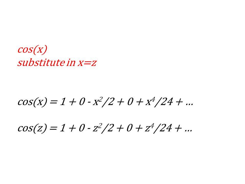 cos(x) substitute in x=z cos(x) = 1 + 0 - x 2 /2 + 0 + x 4 /24 + … cos(z) = 1 + 0 - z 2 /2 + 0 + z 4 /24 + …