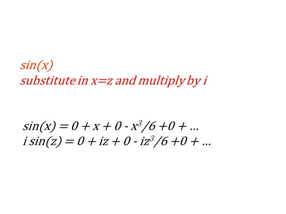sin(x) substitute in x=z and multiply by i sin(x) = 0 + x + 0 - x 3 /6 +0 + … i sin(z) = 0 + iz + 0 - iz 3 /6 +0 + …