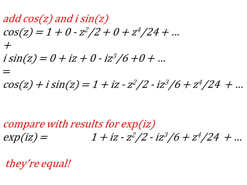 add cos(z) and i sin(z) cos(z) = 1 + 0 - z 2 /2 + 0 + z 4 /24 + … + i sin(z) = 0 + iz + 0 - iz 3 /6 +0 + … = cos(z) + i sin(z) = 1 + iz - z 2 /2 - iz 3 /6 + z 4 /24 + … compare with results for exp(iz) exp(iz) = 1 + iz - z 2 /2 - iz 3 /6 + z 4 /24 + … theyre equal!