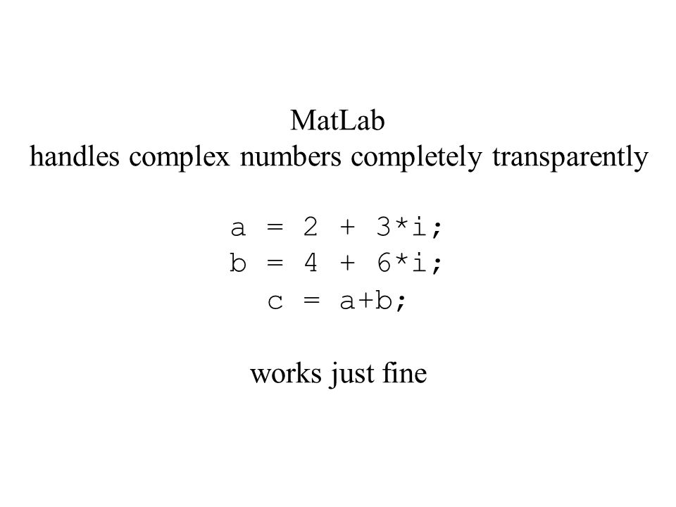 MatLab handles complex numbers completely transparently a = 2 + 3*i; b = 4 + 6*i; c = a+b; works just fine