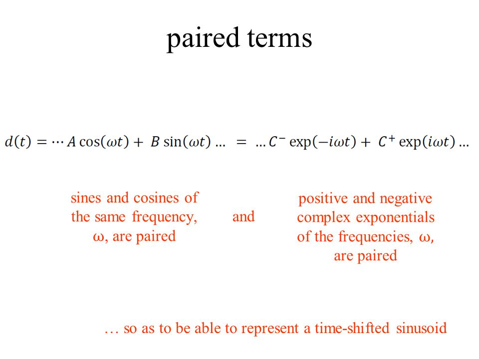 paired terms sines and cosines of the same frequency, ω, are paired and positive and negative complex exponentials of the frequencies, ω, are paired … so as to be able to represent a time-shifted sinusoid