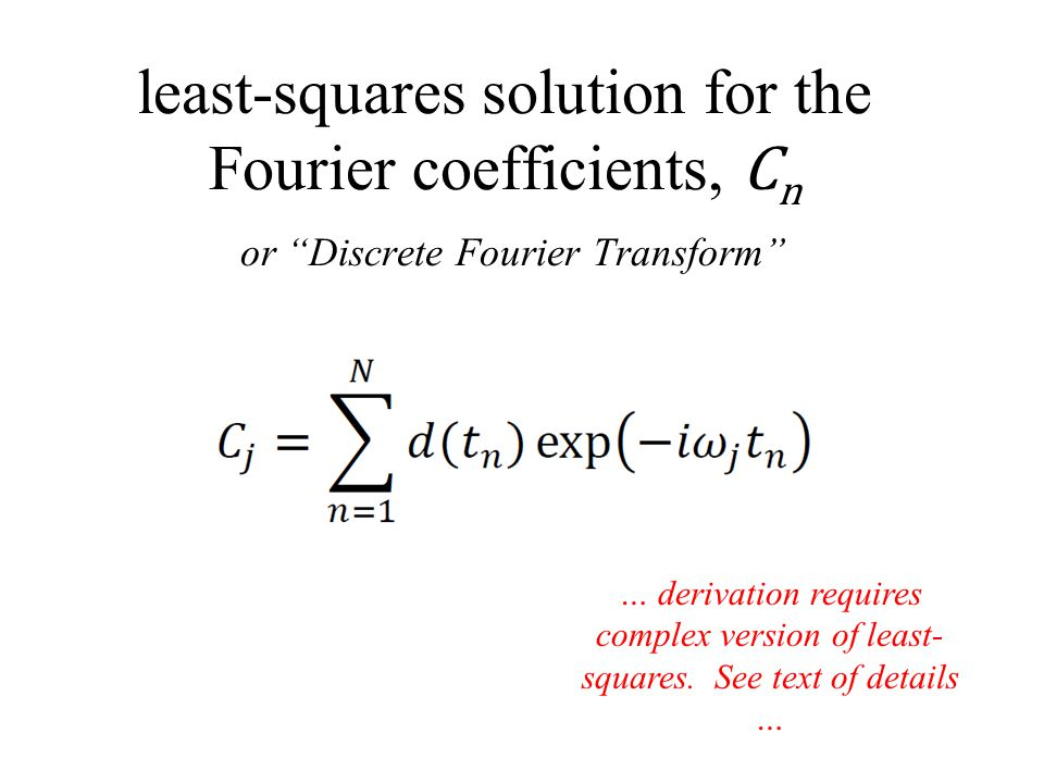 least-squares solution for the Fourier coefficients, C n or Discrete Fourier Transform … derivation requires complex version of least- squares.