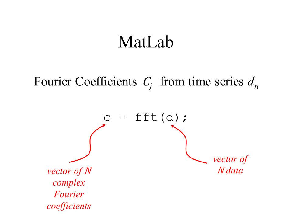 MatLab Fourier Coefficients C j from time series d n c = fft(d); vector of N data vector of N complex Fourier coefficients