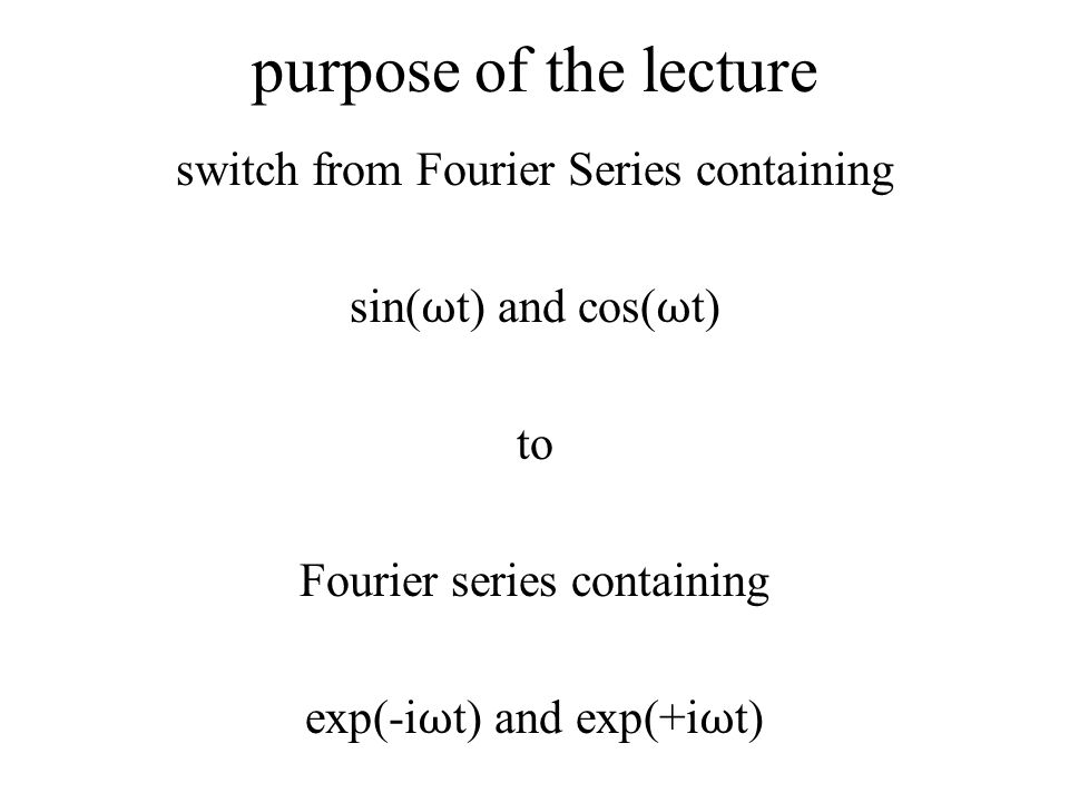 purpose of the lecture switch from Fourier Series containing sin( ω t) and cos( ω t) to Fourier series containing exp(-i ω t) and exp(+i ω t)