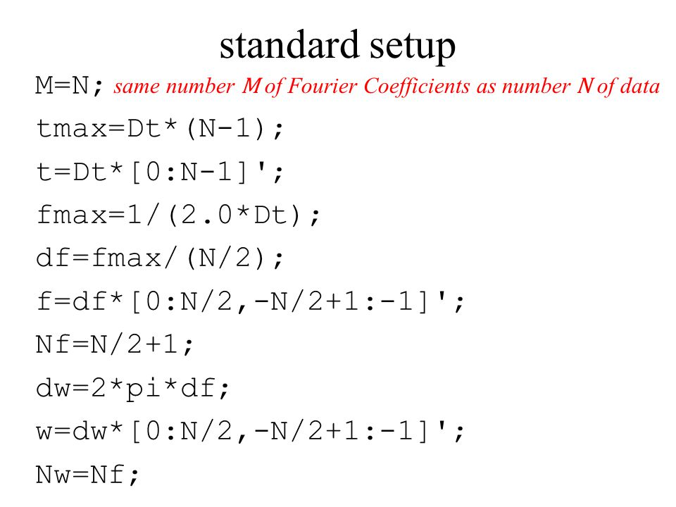 standard setup M=N; tmax=Dt*(N-1); t=Dt*[0:N-1] ; fmax=1/(2.0*Dt); df=fmax/(N/2); f=df*[0:N/2,-N/2+1:-1] ; Nf=N/2+1; dw=2*pi*df; w=dw*[0:N/2,-N/2+1:-1] ; Nw=Nf; same number M of Fourier Coefficients as number N of data