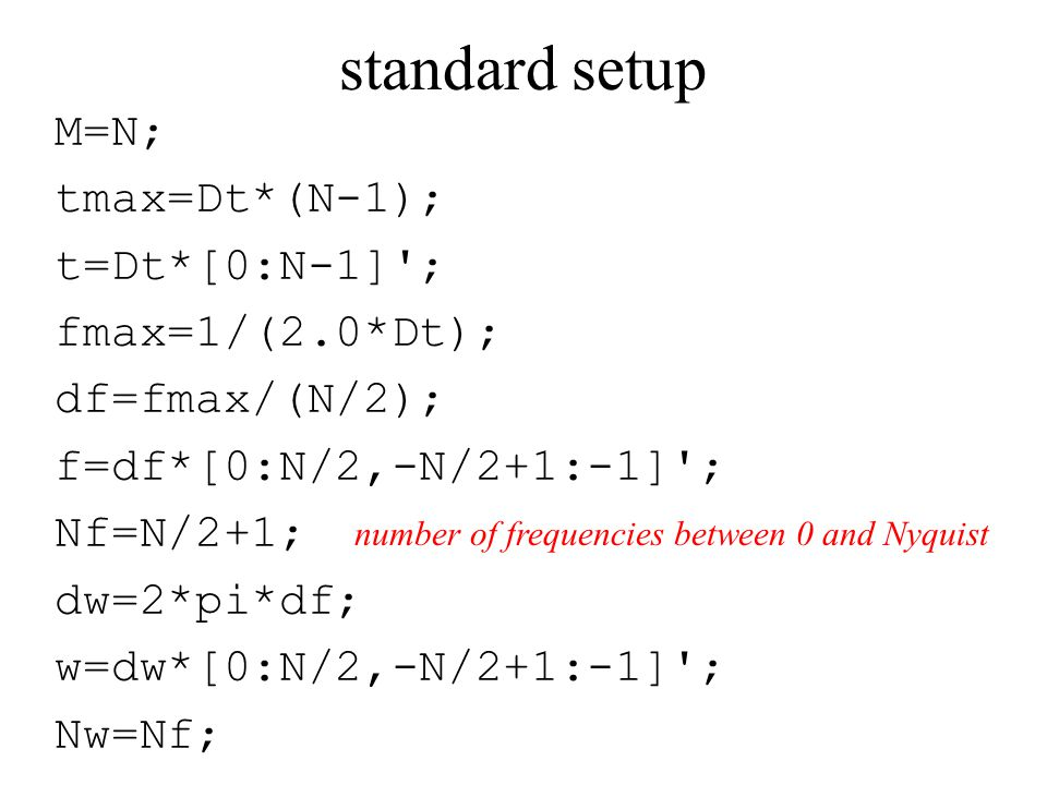 standard setup M=N; tmax=Dt*(N-1); t=Dt*[0:N-1] ; fmax=1/(2.0*Dt); df=fmax/(N/2); f=df*[0:N/2,-N/2+1:-1] ; Nf=N/2+1; dw=2*pi*df; w=dw*[0:N/2,-N/2+1:-1] ; Nw=Nf; number of frequencies between 0 and Nyquist