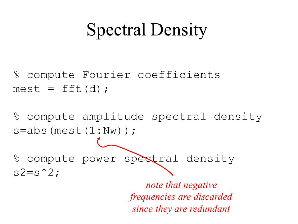 Spectral Density % compute Fourier coefficients mest = fft(d); % compute amplitude spectral density s=abs(mest(1:Nw)); % compute power spectral density s2=s^2; note that negative frequencies are discarded since they are redundant
