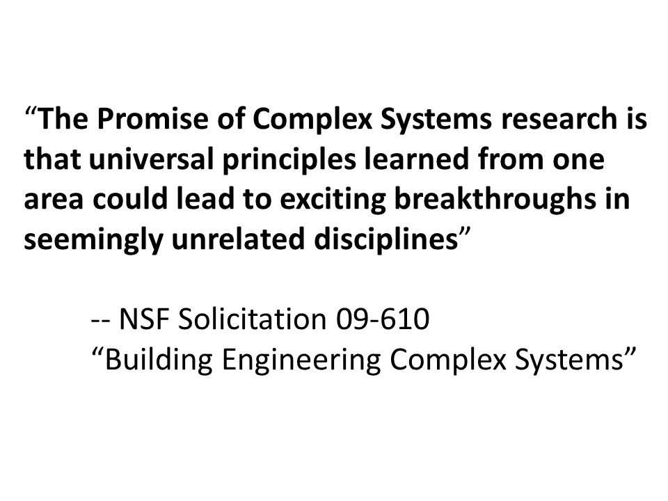 The Promise of Complex Systems research is that universal principles learned from one area could lead to exciting breakthroughs in seemingly unrelated disciplines -- NSF Solicitation 09-610 Building Engineering Complex Systems