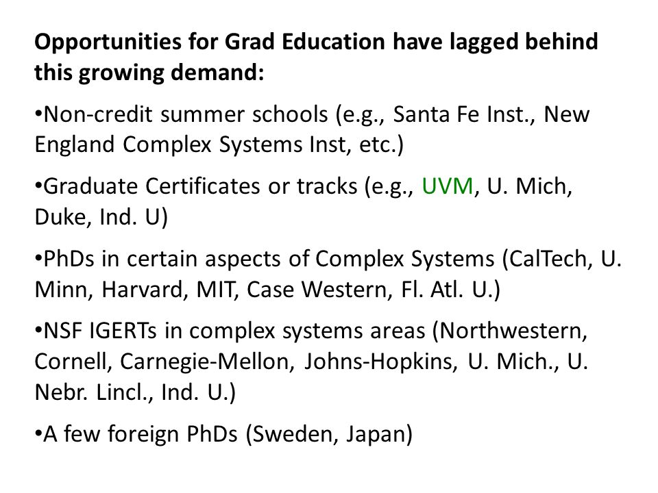 Opportunities for Grad Education have lagged behind this growing demand: Non-credit summer schools (e.g., Santa Fe Inst., New England Complex Systems Inst, etc.) Graduate Certificates or tracks (e.g., UVM, U.