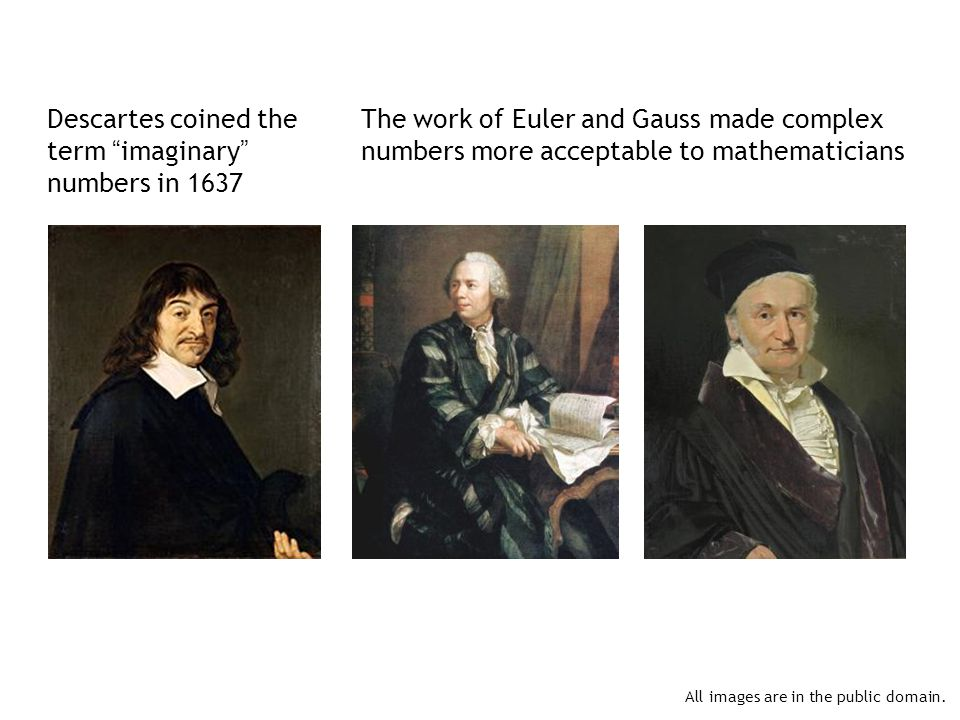 Descartes coined the term imaginary numbers in 1637 The work of Euler and Gauss made complex numbers more acceptable to mathematicians All images are in the public domain.