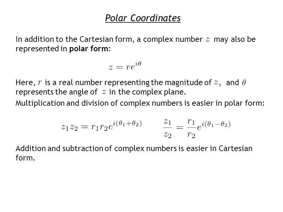 Polar Coordinates In addition to the Cartesian form, a complex number may also be represented in polar form: Here, is a real number representing the magnitude of, and represents the angle of in the complex plane.