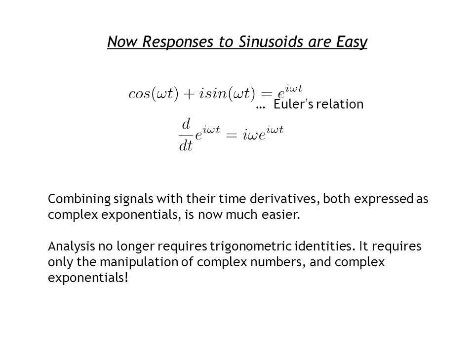 Now Responses to Sinusoids are Easy … Eulers relation Combining signals with their time derivatives, both expressed as complex exponentials, is now much easier.