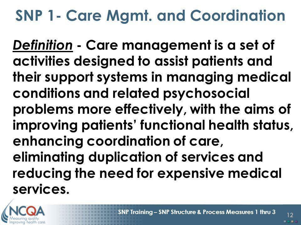 12 SNP Training – SNP Structure & Process Measures 1 thru 3 Definition - Care management is a set of activities designed to assist patients and their support systems in managing medical conditions and related psychosocial problems more effectively, with the aims of improving patients functional health status, enhancing coordination of care, eliminating duplication of services and reducing the need for expensive medical services.