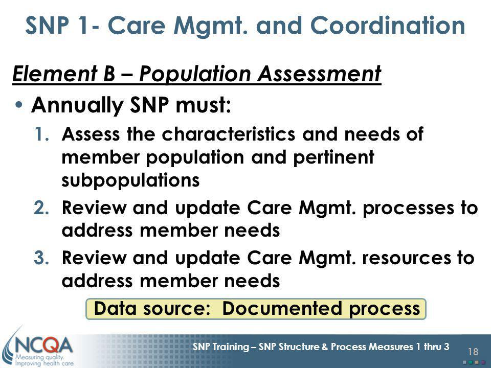18 SNP Training – SNP Structure & Process Measures 1 thru 3 Element B – Population Assessment Annually SNP must: 1.Assess the characteristics and needs of member population and pertinent subpopulations 2.Review and update Care Mgmt.