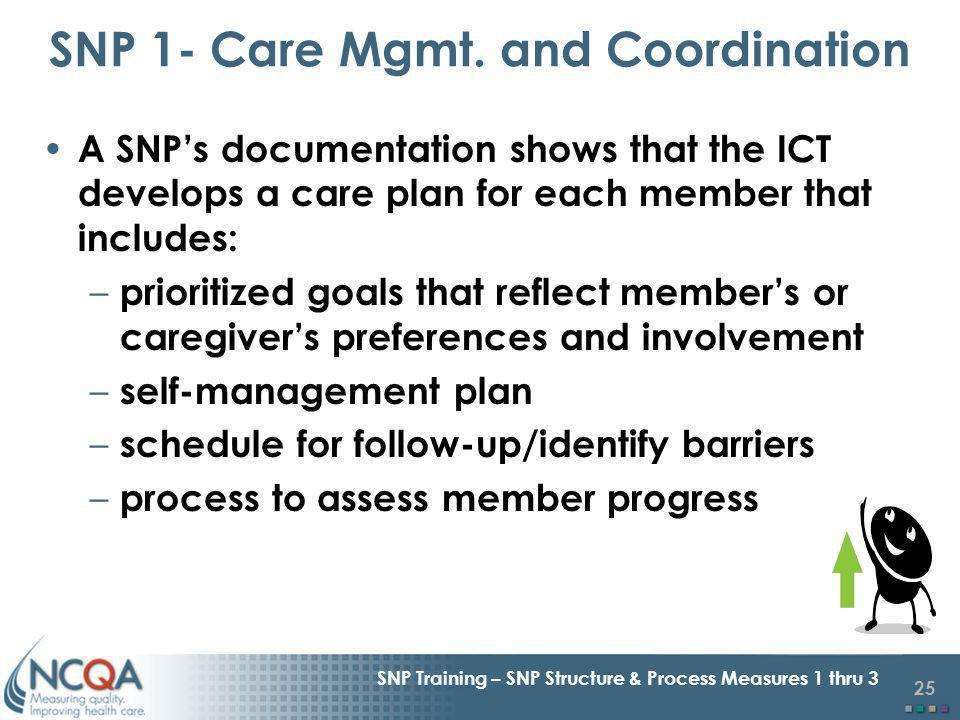 25 SNP Training – SNP Structure & Process Measures 1 thru 3 A SNPs documentation shows that the ICT develops a care plan for each member that includes: – prioritized goals that reflect members or caregivers preferences and involvement – self-management plan – schedule for follow-up/identify barriers – process to assess member progress SNP 1- Care Mgmt.