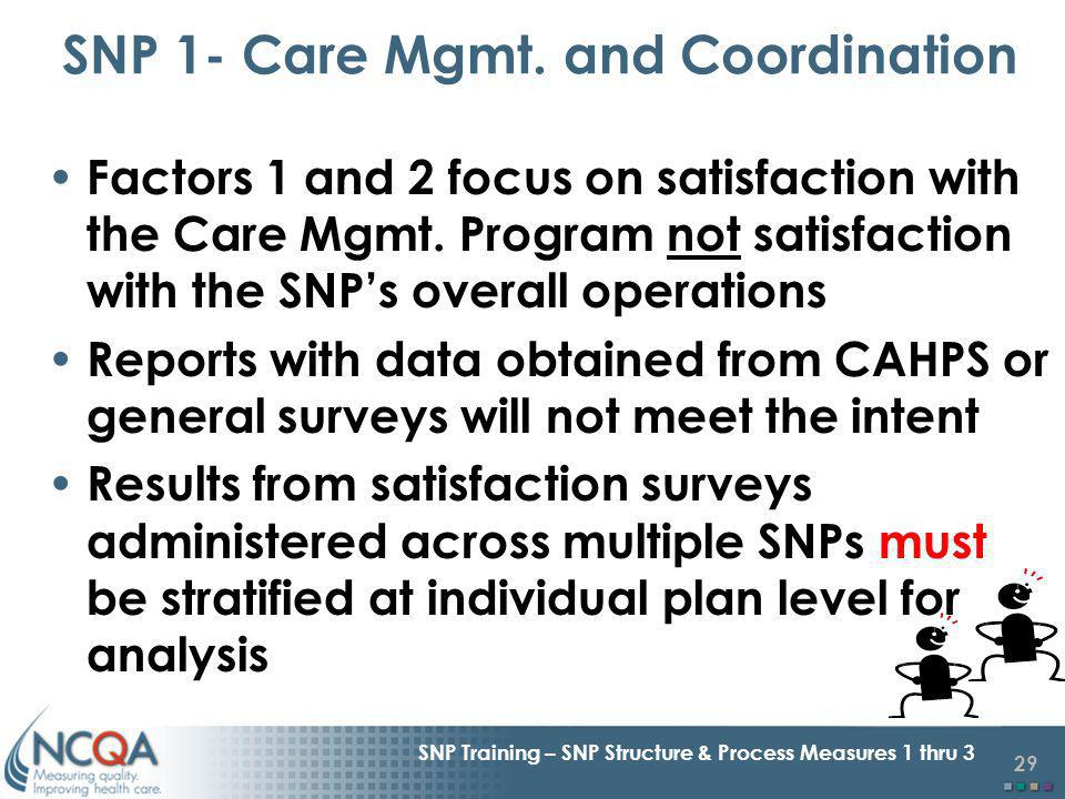 29 SNP Training – SNP Structure & Process Measures 1 thru 3 Factors 1 and 2 focus on satisfaction with the Care Mgmt.
