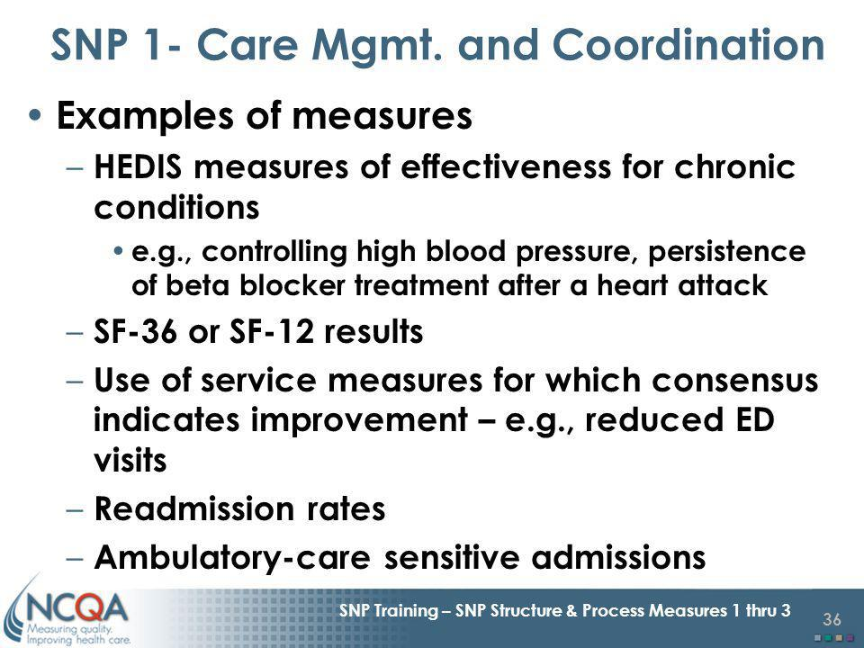 36 SNP Training – SNP Structure & Process Measures 1 thru 3 Examples of measures – HEDIS measures of effectiveness for chronic conditions e.g., controlling high blood pressure, persistence of beta blocker treatment after a heart attack – SF-36 or SF-12 results – Use of service measures for which consensus indicates improvement – e.g., reduced ED visits – Readmission rates – Ambulatory-care sensitive admissions SNP 1- Care Mgmt.