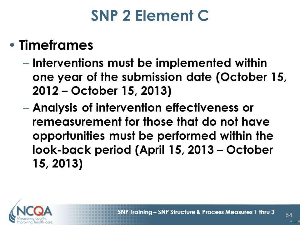 54 SNP Training – SNP Structure & Process Measures 1 thru 3 Timeframes – Interventions must be implemented within one year of the submission date (October 15, 2012 – October 15, 2013) – Analysis of intervention effectiveness or remeasurement for those that do not have opportunities must be performed within the look-back period (April 15, 2013 – October 15, 2013) SNP 2 Element C