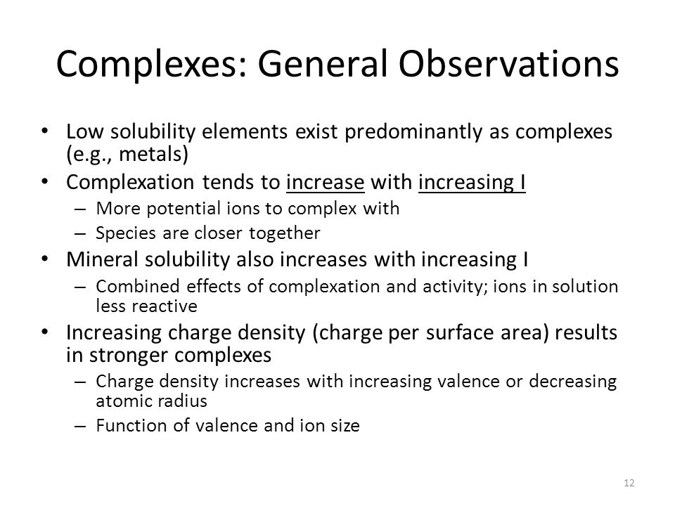 Complexes: General Observations Low solubility elements exist predominantly as complexes (e.g., metals) Complexation tends to increase with increasing I – More potential ions to complex with – Species are closer together Mineral solubility also increases with increasing I – Combined effects of complexation and activity; ions in solution less reactive Increasing charge density (charge per surface area) results in stronger complexes – Charge density increases with increasing valence or decreasing atomic radius – Function of valence and ion size 12