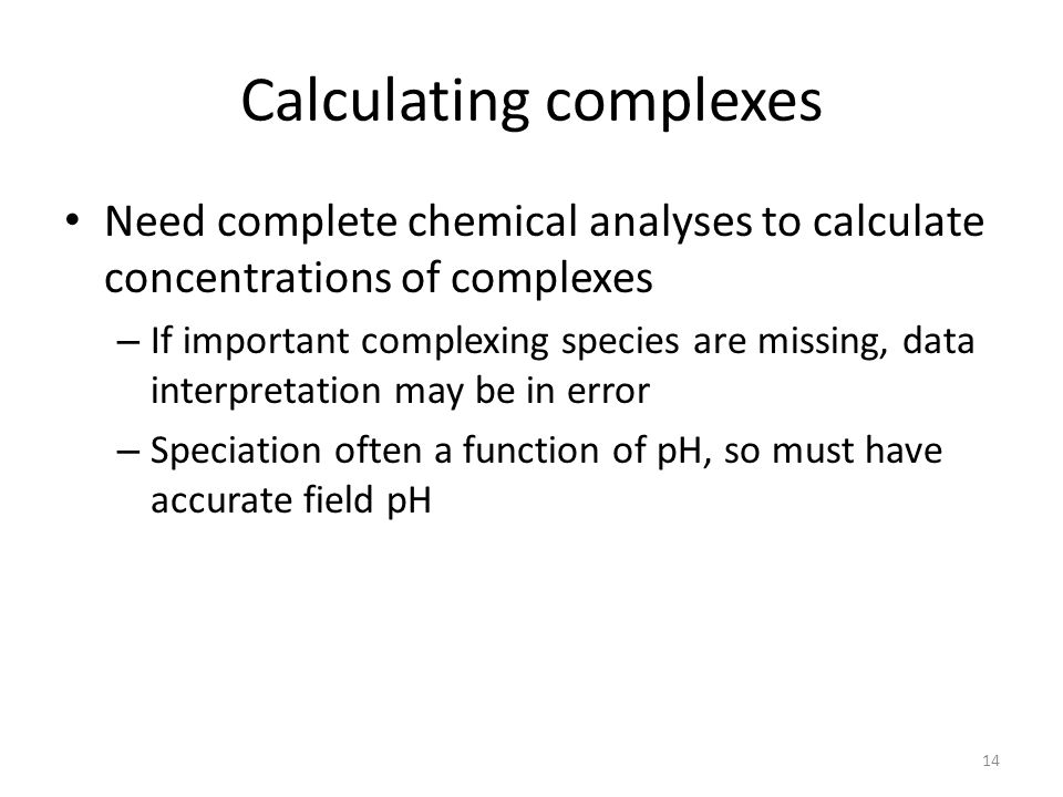 Calculating complexes Need complete chemical analyses to calculate concentrations of complexes – If important complexing species are missing, data interpretation may be in error – Speciation often a function of pH, so must have accurate field pH 14