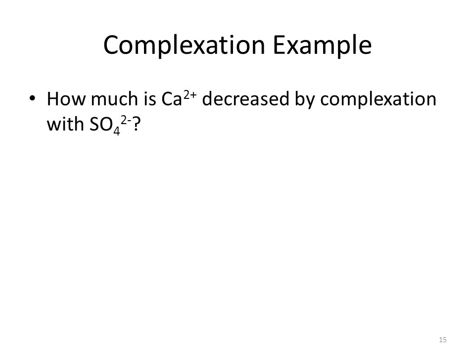 Complexation Example How much is Ca 2+ decreased by complexation with SO 4 2- ? 15