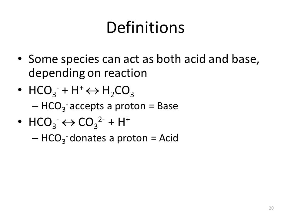 Definitions Some species can act as both acid and base, depending on reaction HCO 3 - + H + H 2 CO 3 – HCO 3 - accepts a proton = Base HCO 3 - CO 3 2- + H + – HCO 3 - donates a proton = Acid 20
