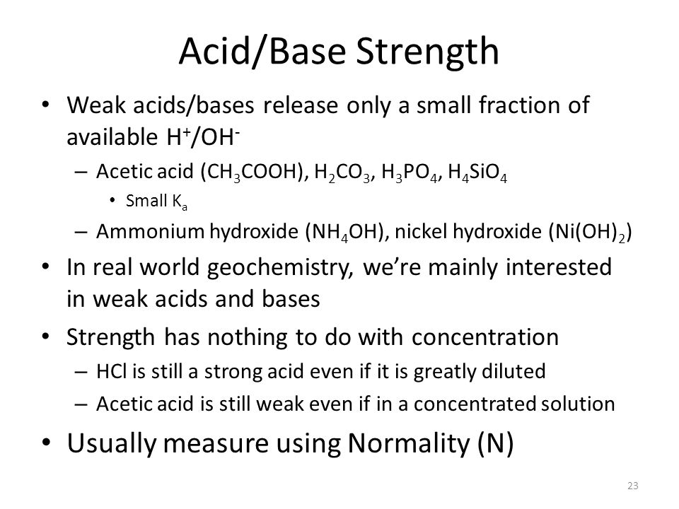 Acid/Base Strength Weak acids/bases release only a small fraction of available H + /OH - – Acetic acid (CH 3 COOH), H 2 CO 3, H 3 PO 4, H 4 SiO 4 Small K a – Ammonium hydroxide (NH 4 OH), nickel hydroxide (Ni(OH) 2 ) In real world geochemistry, were mainly interested in weak acids and bases Strength has nothing to do with concentration – HCl is still a strong acid even if it is greatly diluted – Acetic acid is still weak even if in a concentrated solution Usually measure using Normality (N) 23
