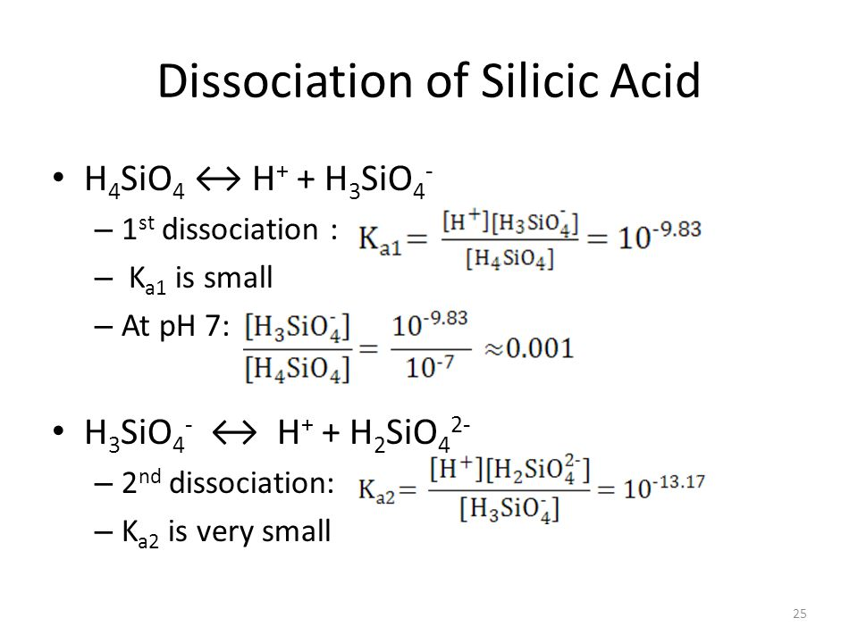 Dissociation of Silicic Acid H 4 SiO 4 H + + H 3 SiO 4 - – 1 st dissociation : – K a1 is small – At pH 7: H 3 SiO 4 - H + + H 2 SiO 4 2- – 2 nd dissociation: – K a2 is very small 25